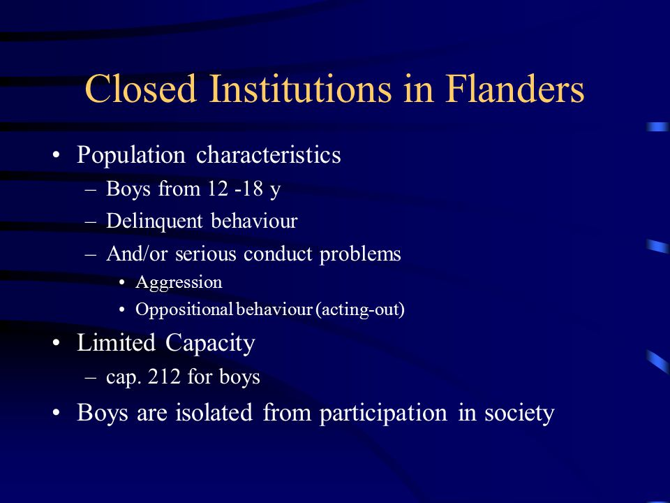Closed Institutions in Flanders Population characteristics –Boys from 12 -18 y –Delinquent behaviour –And/or serious conduct problems Aggression Oppositional behaviour (acting-out) Limited Capacity –cap.
