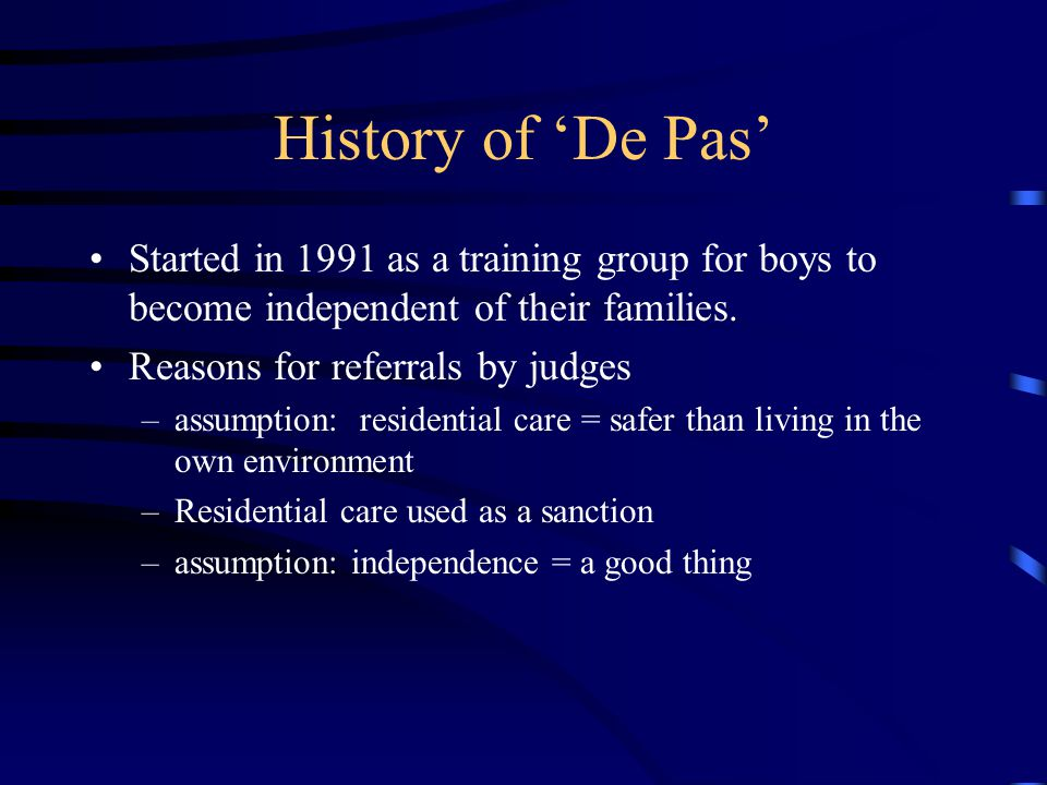 History of 'De Pas' Started in 1991 as a training group for boys to become independent of their families. Reasons for referrals by judges –assumption: