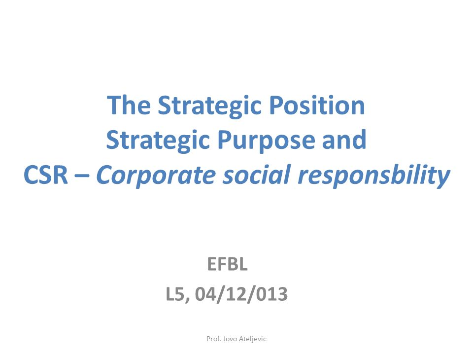 Prof. Jovo Ateljevic The Strategic Position Strategic Purpose and CSR – Corporate social responsbility EFBL L5, 04/12/013