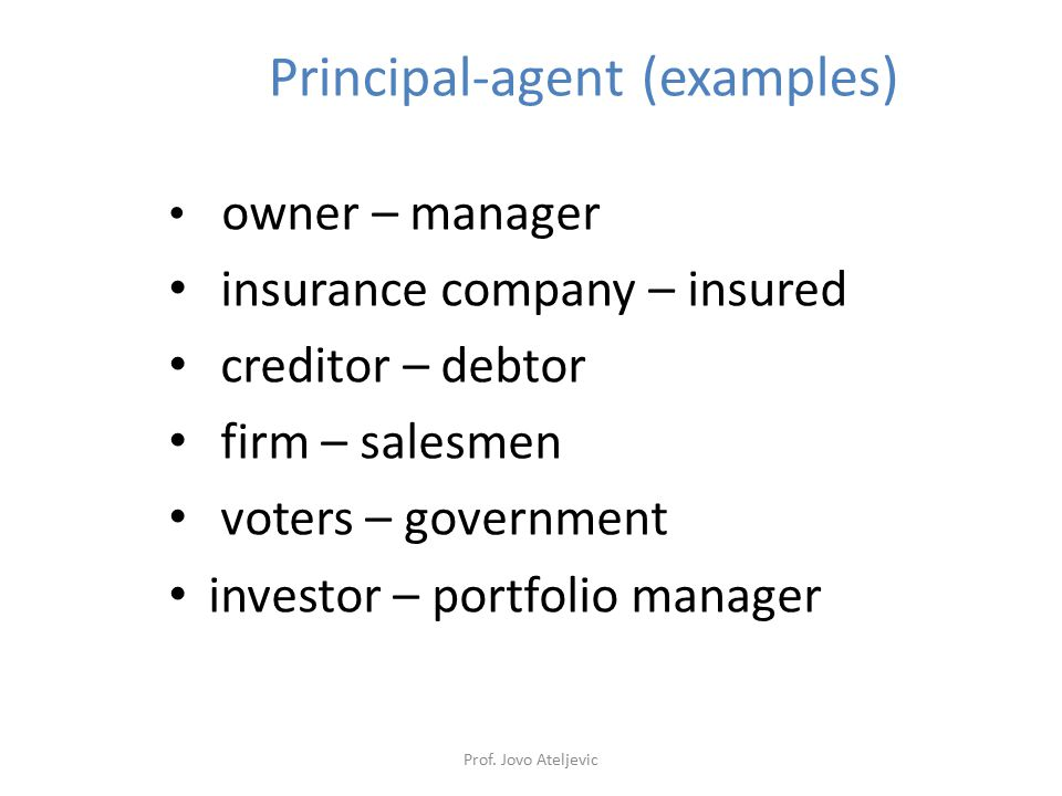 Principal-agent (examples) owner – manager insurance company – insured creditor – debtor firm – salesmen voters – government investor – portfolio mana
