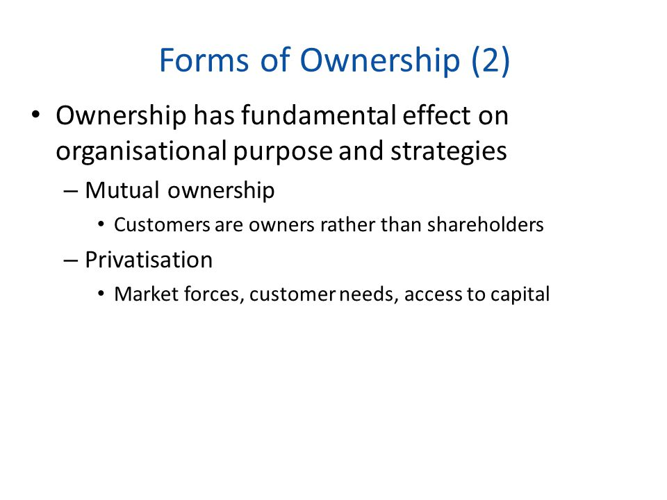 Forms of Ownership (2) Ownership has fundamental effect on organisational purpose and strategies – Mutual ownership Customers are owners rather than s