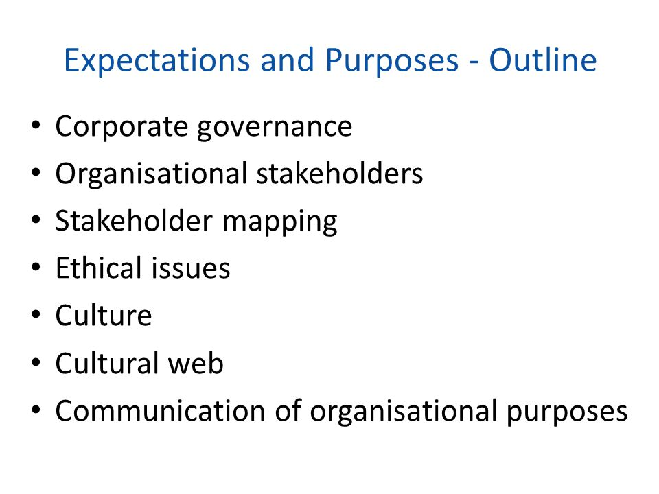 Expectations and Purposes - Outline Corporate governance Organisational stakeholders Stakeholder mapping Ethical issues Culture Cultural web Communica