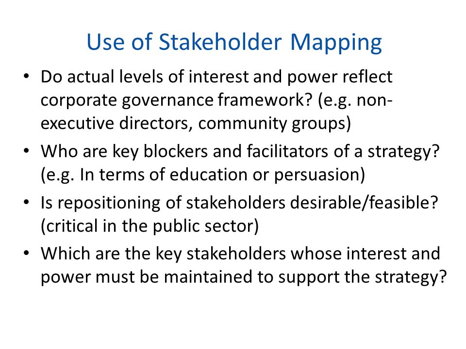 Use of Stakeholder Mapping Do actual levels of interest and power reflect corporate governance framework? (e.g. non- executive directors, community gr