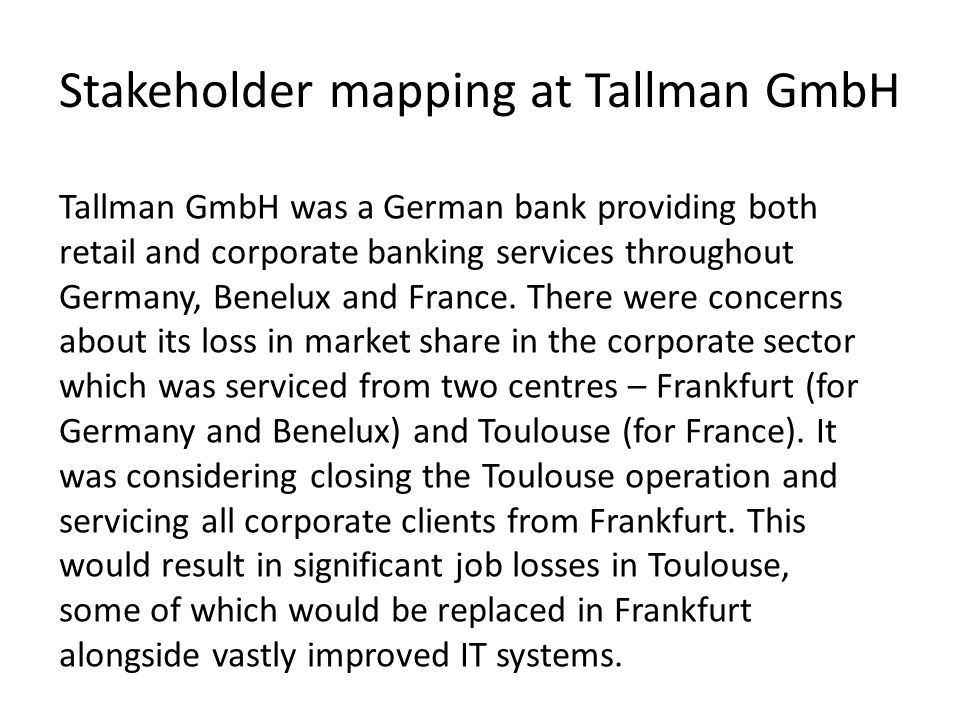 Stakeholder mapping at Tallman GmbH Tallman GmbH was a German bank providing both retail and corporate banking services throughout Germany, Benelux an