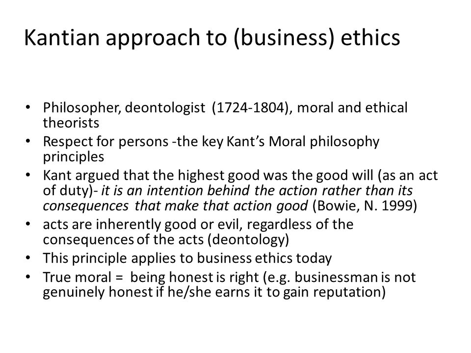 Kantian approach to (business) ethics Philosopher, deontologist (1724-1804), moral and ethical theorists Respect for persons -the key Kant's Moral phi