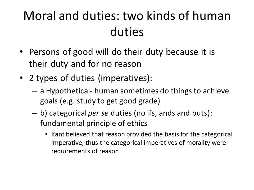 Moral and duties: two kinds of human duties Persons of good will do their duty because it is their duty and for no reason 2 types of duties (imperativ