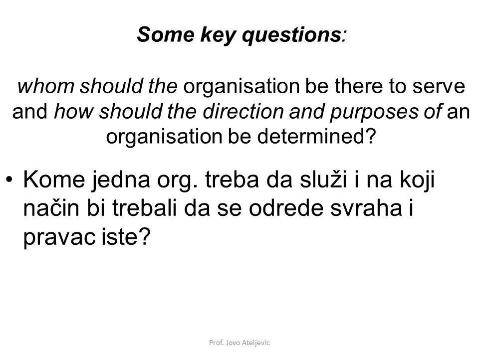 Some key questions: whom should the organisation be there to serve and how should the direction and purposes of an organisation be determined? Kome je