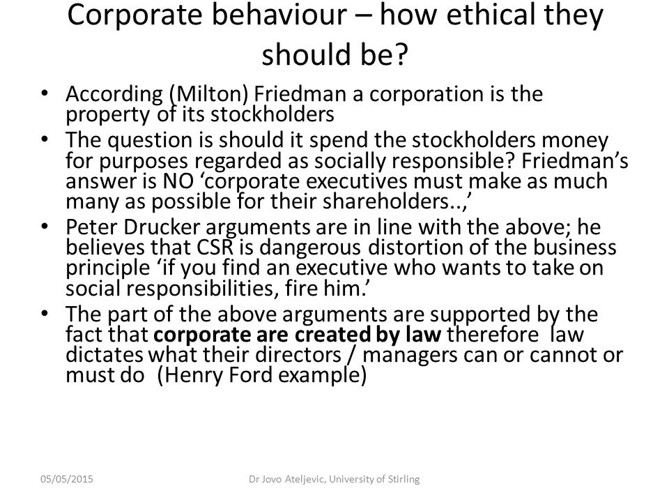 05/05/2015Dr Jovo Ateljevic, University of Stirling Corporate behaviour – how ethical they should be? According (Milton) Friedman a corporation is the