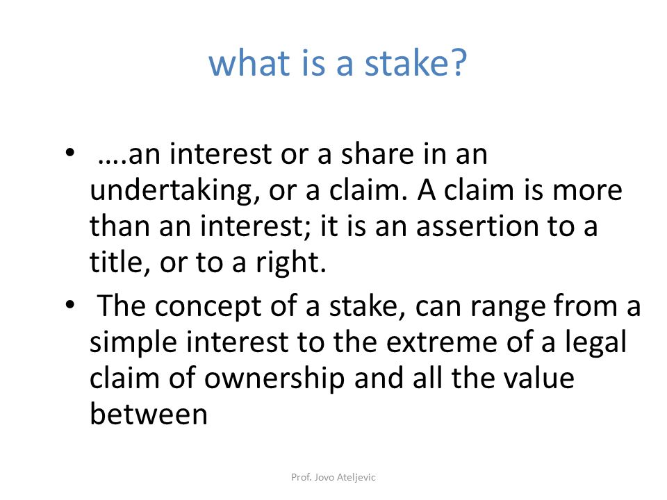 Prof. Jovo Ateljevic what is a stake? ….an interest or a share in an undertaking, or a claim. A claim is more than an interest; it is an assertion to