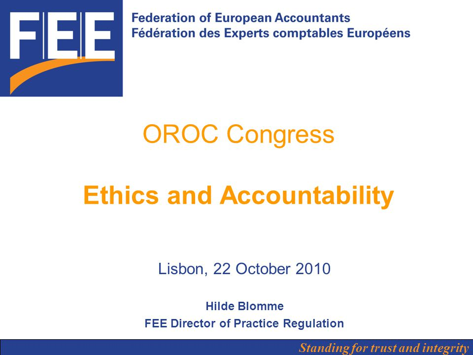 Standing for trust and integrity OROC Congress Ethics and Accountability Lisbon, 22 October 2010 Hilde Blomme FEE Director of Practice Regulation
