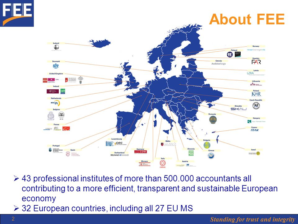 Standing for trust and integrity 2 About FEE  43 professional institutes of more than 500.000 accountants all contributing to a more efficient, transparent and sustainable European economy  32 European countries, including all 27 EU MS
