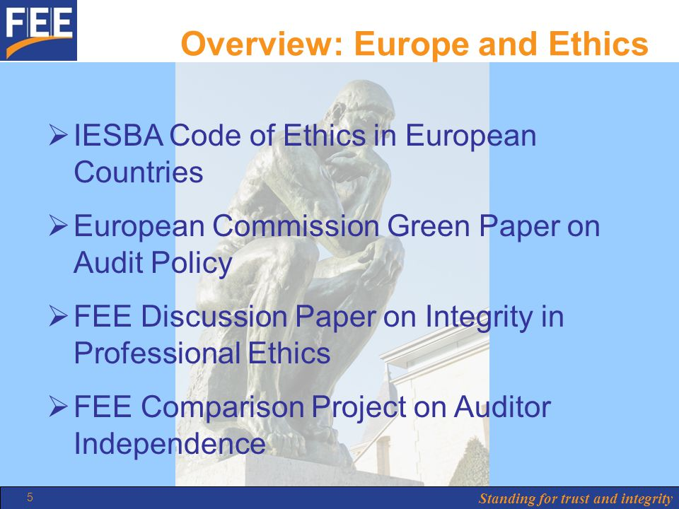 Standing for trust and integrity 5 Overview: Europe and Ethics  IESBA Code of Ethics in European Countries  European Commission Green Paper on Audit Policy  FEE Discussion Paper on Integrity in Professional Ethics  FEE Comparison Project on Auditor Independence