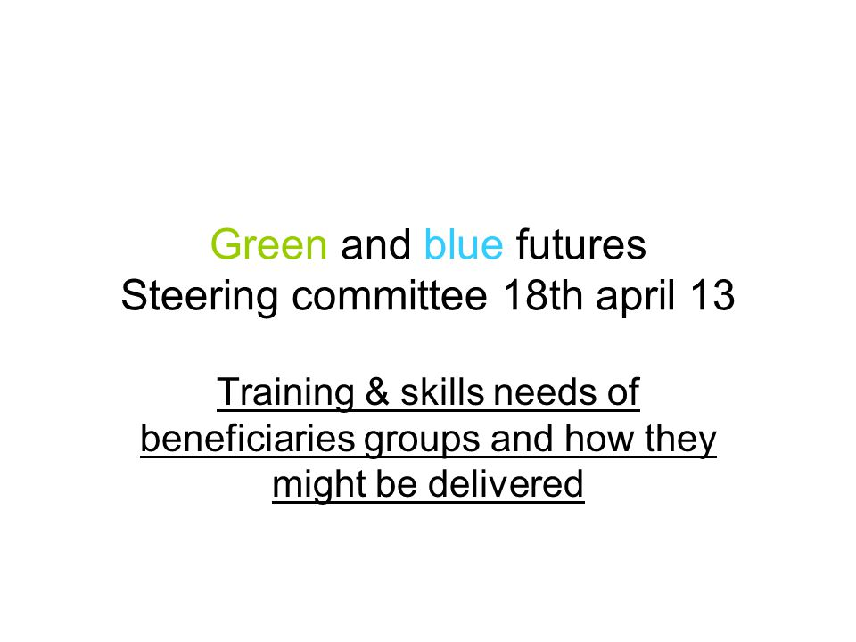 Green and blue futures Work package 3 : social outcomes –Investigate the training & skills needs of these groups and how they might be delivered: In Belgium workshops with our sub partners involved in social inclusion for unemployed people indicated that beneficiaries who work in their structures have usually a very low level of education and are very reluctant to get back to a school type environment.