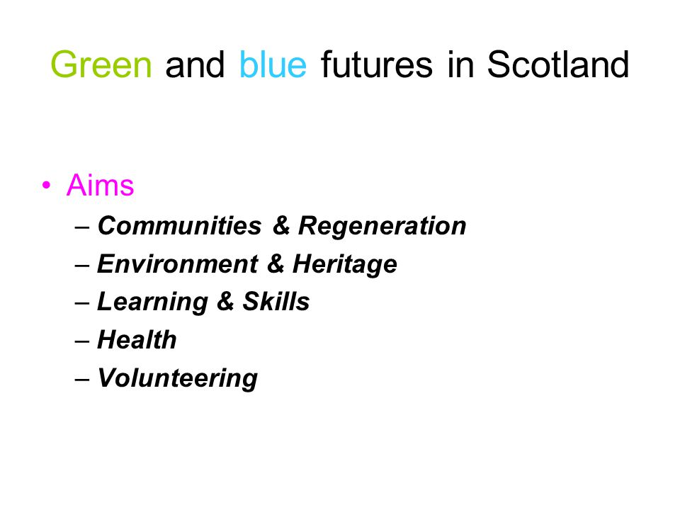Green and blue futures in Scotland Aims –Communities & Regeneration –Environment & Heritage –Learning & Skills –Health –Volunteering