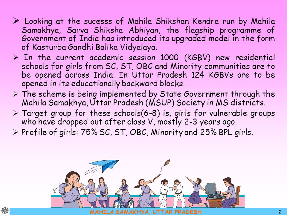 MAHILA SAMAKHYA, UTTAR PRADESH 23 KGBV's daily schedule envisaged as: Monday – Friday 0800 – 1000: Classes 1030 – 1230: Classes 1400 – 1600: Classes Free Time 1830 – 2000: Evening sessions (Social learning + self study) On Saturdays Morning session: Evaluation, 'catch up time', co-curricular activities, self- study, exploration, etc.