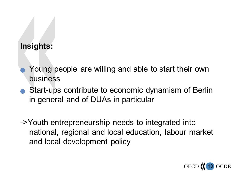 10 Insights: Young people are willing and able to start their own business Start-ups contribute to economic dynamism of Berlin in general and of DUAs in particular ->Youth entrepreneurship needs to integrated into national, regional and local education, labour market and local development policy