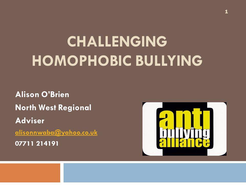 CHALLENGING HOMOPHOBIC BULLYING Alison O'Brien North West Regional Adviser alisonnwaba@yahoo.co.uk 07711 214191 1