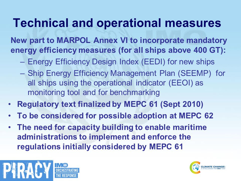 Technical and operational measures New part to MARPOL Annex VI to incorporate mandatory energy efficiency measures (for all ships above 400 GT): –Energy Efficiency Design Index (EEDI) for new ships –Ship Energy Efficiency Management Plan (SEEMP) for all ships using the operational indicator (EEOI) as monitoring tool and for benchmarking Regulatory text finalized by MEPC 61 (Sept 2010) To be considered for possible adoption at MEPC 62 The need for capacity building to enable maritime administrations to implement and enforce the regulations initially considered by MEPC 61