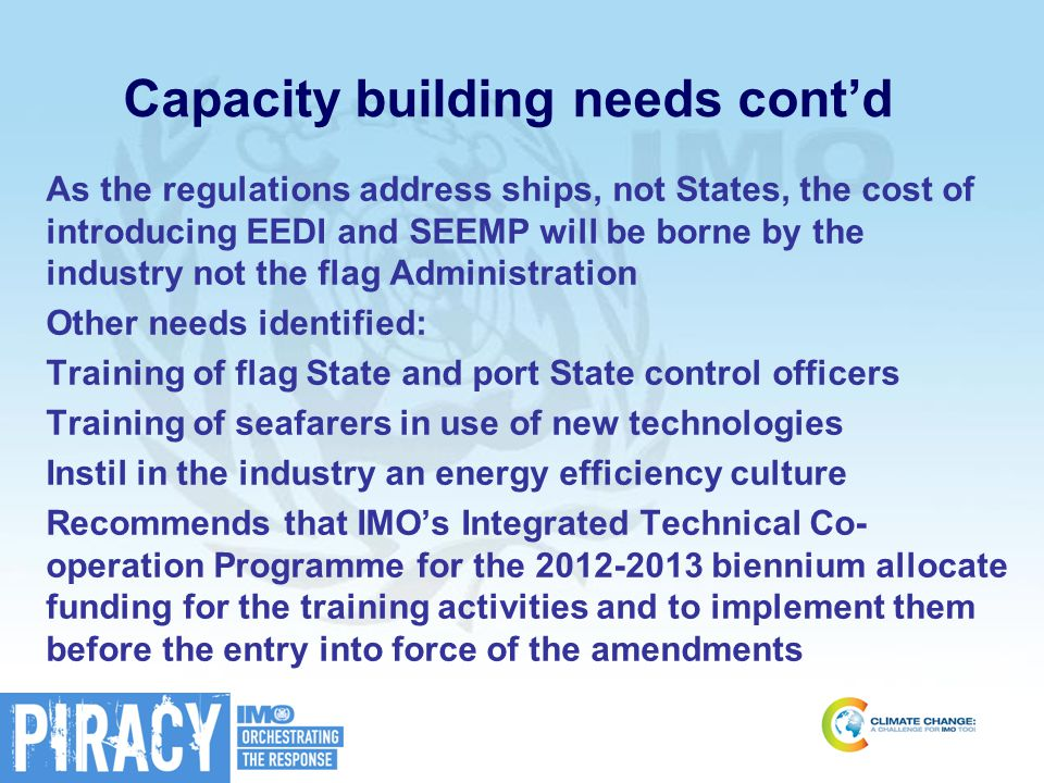 Capacity building needs cont'd As the regulations address ships, not States, the cost of introducing EEDI and SEEMP will be borne by the industry not the flag Administration Other needs identified: Training of flag State and port State control officers Training of seafarers in use of new technologies Instil in the industry an energy efficiency culture Recommends that IMO's Integrated Technical Co- operation Programme for the 2012-2013 biennium allocate funding for the training activities and to implement them before the entry into force of the amendments