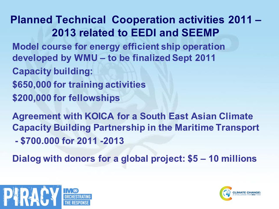 Planned Technical Cooperation activities 2011 – 2013 related to EEDI and SEEMP Model course for energy efficient ship operation developed by WMU – to be finalized Sept 2011 Capacity building: $650,000 for training activities $200,000 for fellowships Agreement with KOICA for a South East Asian Climate Capacity Building Partnership in the Maritime Transport - $700.000 for 2011 -2013 Dialog with donors for a global project: $5 – 10 millions