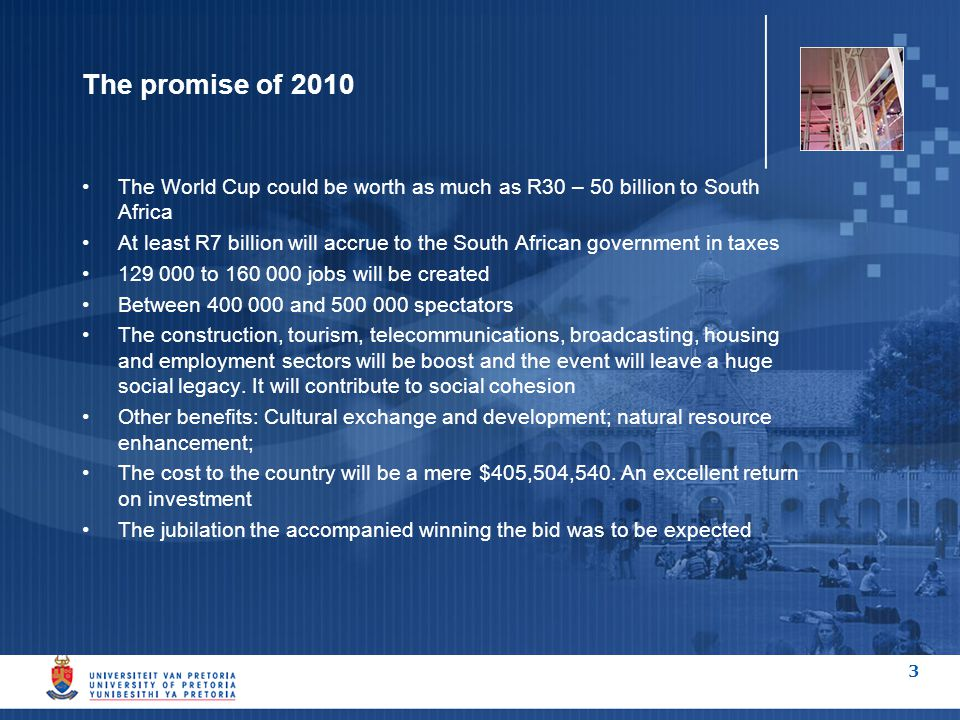 3 The promise of 2010 The World Cup could be worth as much as R30 – 50 billion to South Africa At least R7 billion will accrue to the South African government in taxes 129 000 to 160 000 jobs will be created Between 400 000 and 500 000 spectators The construction, tourism, telecommunications, broadcasting, housing and employment sectors will be boost and the event will leave a huge social legacy.
