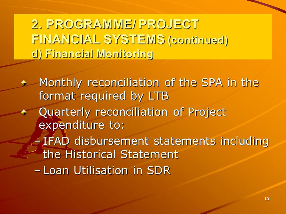10 2.PROGRAMME/ PROJECT FINANCIAL SYSTEMS (continued) d) Financial Monitoring Monthly reconciliation of the SPA in the format required by LTB Quarterly reconciliation of Project expenditure to: –IFAD disbursement statements including the Historical Statement –Loan Utilisation in SDR