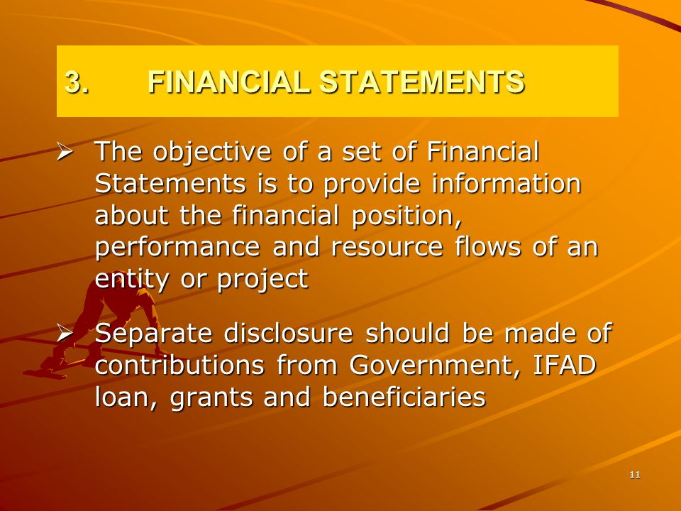 11 3.FINANCIAL STATEMENTS  The objective of a set of Financial Statements is to provide information about the financial position, performance and resource flows of an entity or project  Separate disclosure should be made of contributions from Government, IFAD loan, grants and beneficiaries