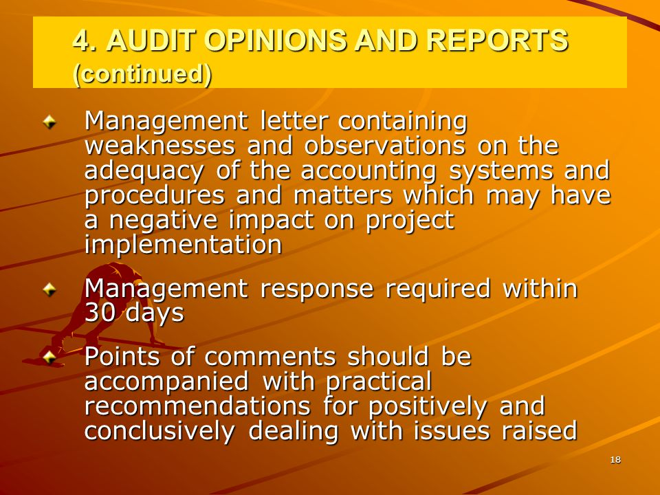 18 Management letter containing weaknesses and observations on the adequacy of the accounting systems and procedures and matters which may have a negative impact on project implementation Management response required within 30 days Points of comments should be accompanied with practical recommendations for positively and conclusively dealing with issues raised 4.AUDIT OPINIONS AND REPORTS (continued)