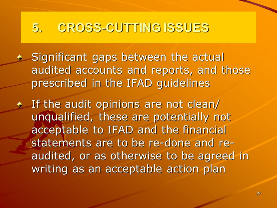 19 5.CROSS-CUTTING ISSUES Significant gaps between the actual audited accounts and reports, and those prescribed in the IFAD guidelines If the audit opinions are not clean/ unqualified, these are potentially not acceptable to IFAD and the financial statements are to be re-done and re- audited, or as otherwise to be agreed in writing as an acceptable action plan