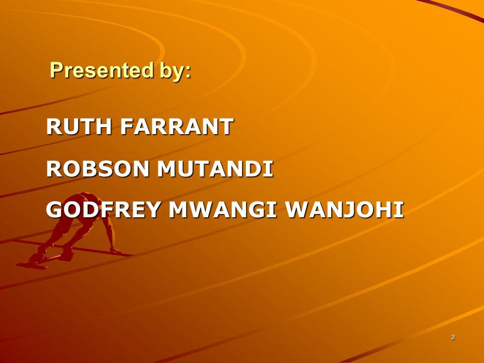 2 Presented by: RUTH FARRANT ROBSON MUTANDI GODFREY MWANGI WANJOHI