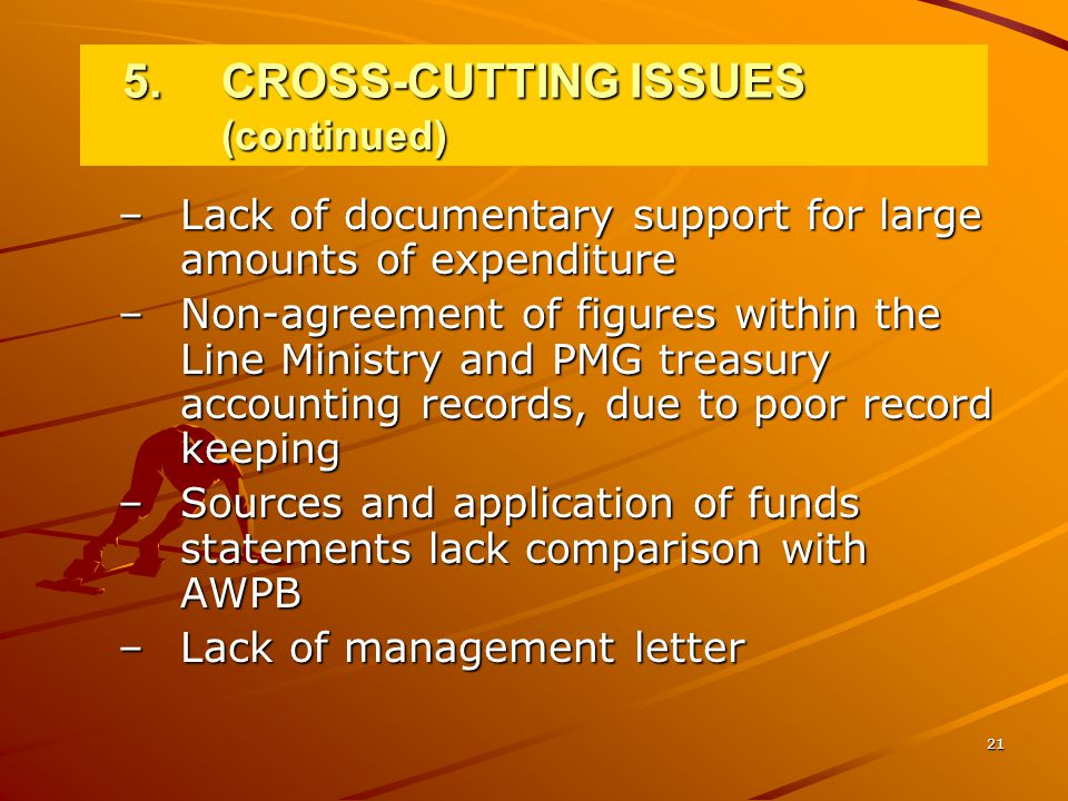 21 –Lack of documentary support for large amounts of expenditure –Non-agreement of figures within the Line Ministry and PMG treasury accounting records, due to poor record keeping –Sources and application of funds statements lack comparison with AWPB –Lack of management letter 5.CROSS-CUTTING ISSUES (continued)
