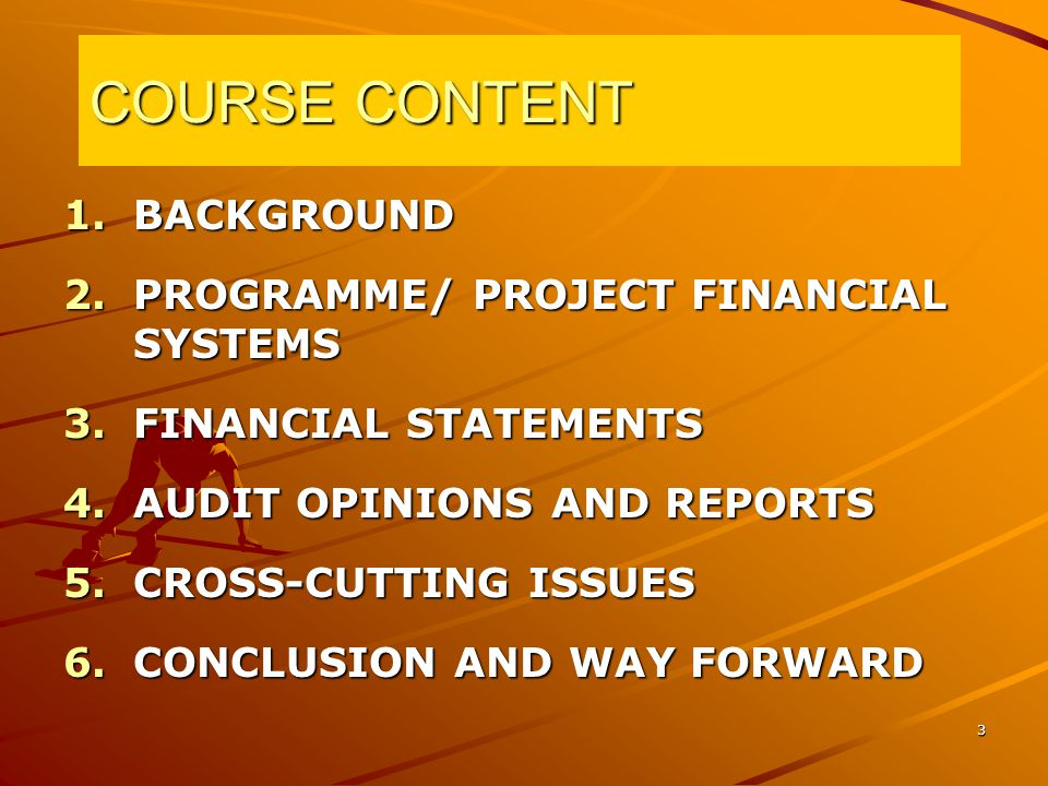 3 COURSE CONTENT 1.BACKGROUND 2.PROGRAMME/ PROJECT FINANCIAL SYSTEMS 3.FINANCIAL STATEMENTS 4.AUDIT OPINIONS AND REPORTS 5.CROSS-CUTTING ISSUES 6.CONCLUSION AND WAY FORWARD