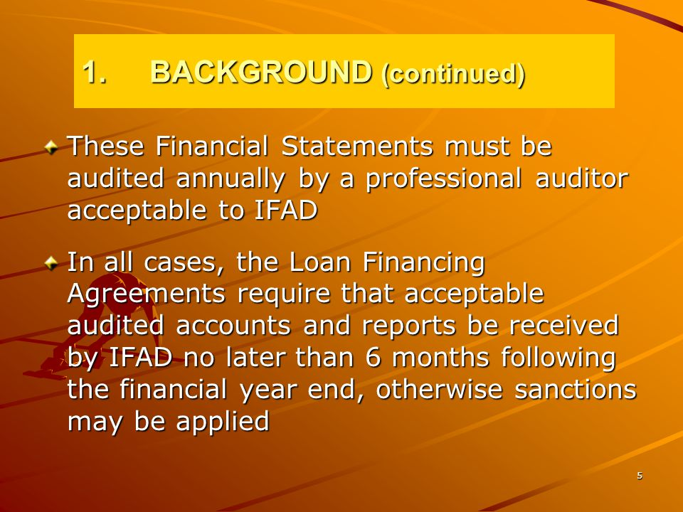 5 These Financial Statements must be audited annually by a professional auditor acceptable to IFAD In all cases, the Loan Financing Agreements require that acceptable audited accounts and reports be received by IFAD no later than 6 months following the financial year end, otherwise sanctions may be applied 1.BACKGROUND (continued)