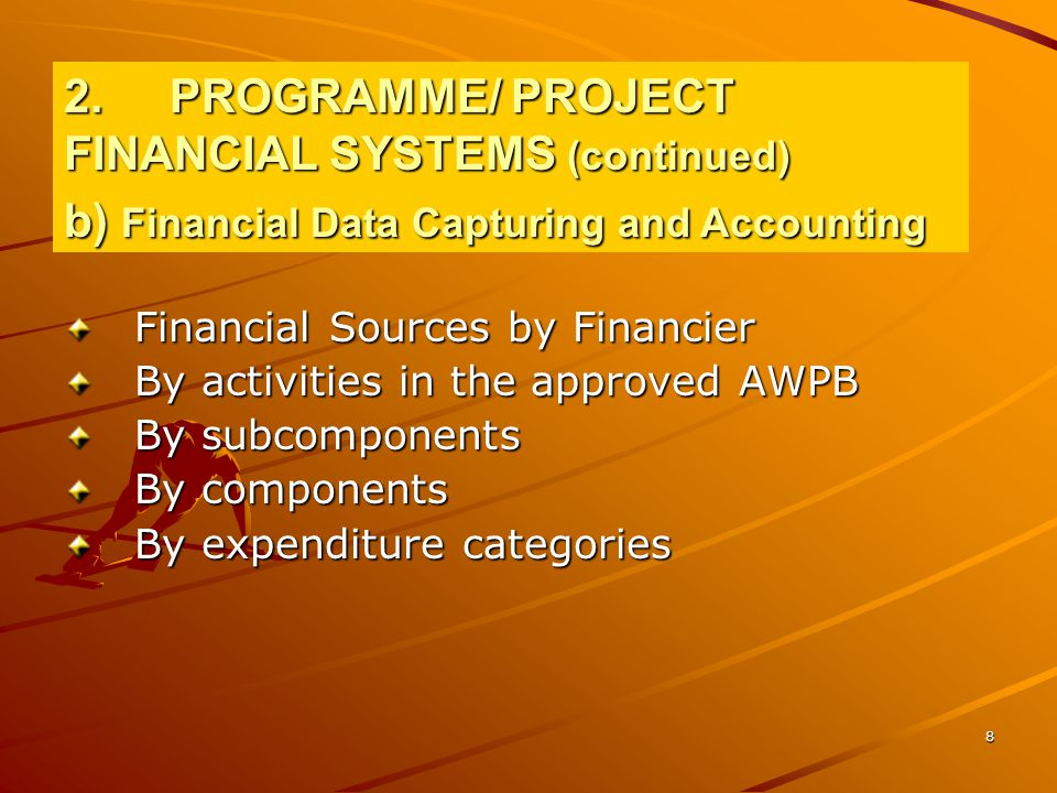 8 Financial Sources by Financier By activities in the approved AWPB By subcomponents By components By expenditure categories 2.PROGRAMME/ PROJECT FINANCIAL SYSTEMS (continued) b) Financial Data Capturing and Accounting