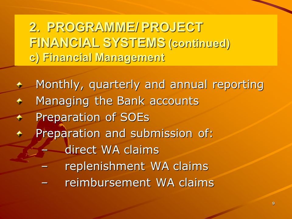 9 2.PROGRAMME/ PROJECT FINANCIAL SYSTEMS (continued) c) Financial Management Monthly, quarterly and annual reporting Managing the Bank accounts Preparation of SOEs Preparation and submission of: –direct WA claims –replenishment WA claims –reimbursement WA claims