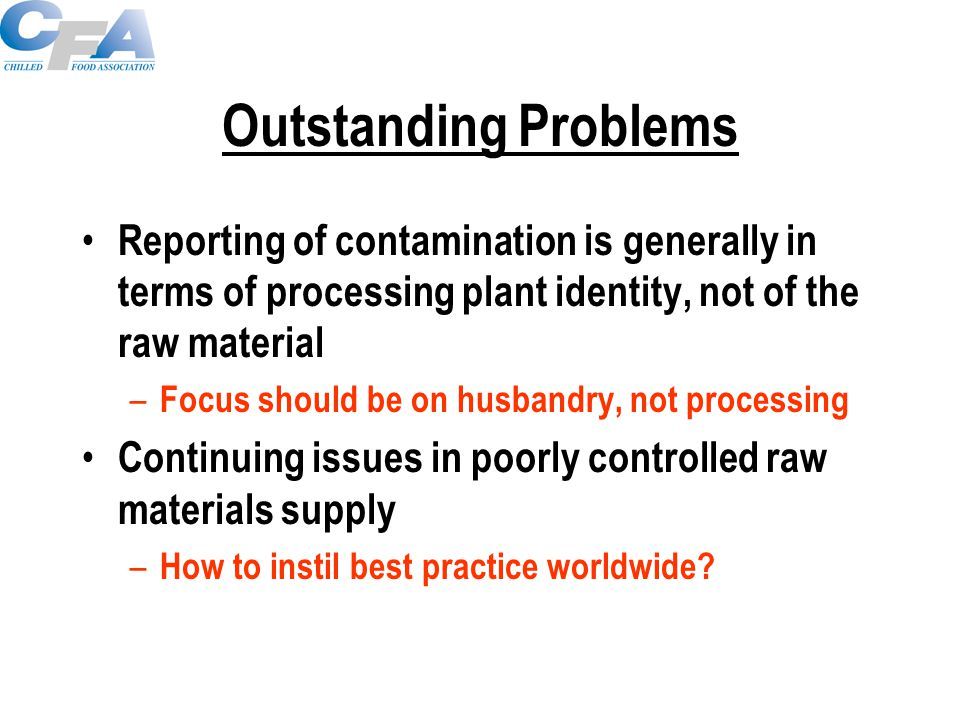 Outstanding Problems Reporting of contamination is generally in terms of processing plant identity, not of the raw material – Focus should be on husbandry, not processing Continuing issues in poorly controlled raw materials supply – How to instil best practice worldwide?