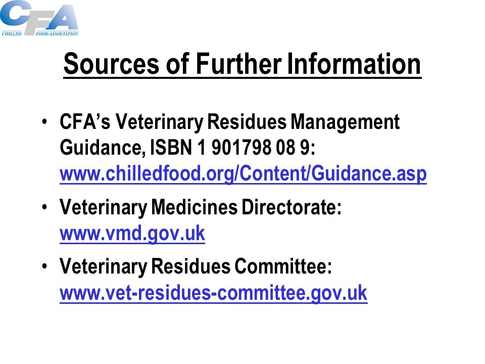 Sources of Further Information CFA's Veterinary Residues Management Guidance, ISBN 1 901798 08 9: www.chilledfood.org/Content/Guidance.asp www.chilled