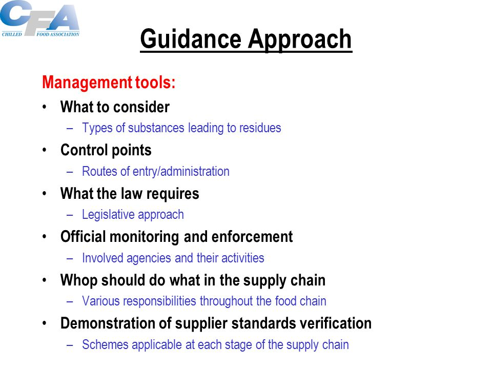 Guidance Approach Management tools: What to consider –Types of substances leading to residues Control points –Routes of entry/administration What the law requires –Legislative approach Official monitoring and enforcement –Involved agencies and their activities Whop should do what in the supply chain –Various responsibilities throughout the food chain Demonstration of supplier standards verification –Schemes applicable at each stage of the supply chain