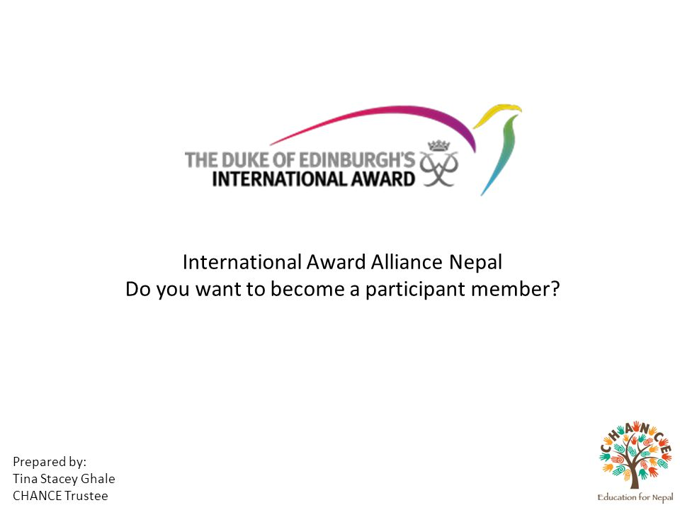 Prepared by: Tina Stacey Ghale CHANCE Trustee International Award Alliance Nepal Do you want to become a participant member?