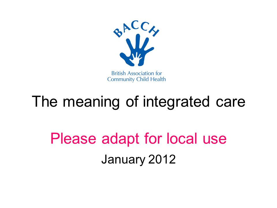 The meaning of integrated care Please adapt for local use January 2012