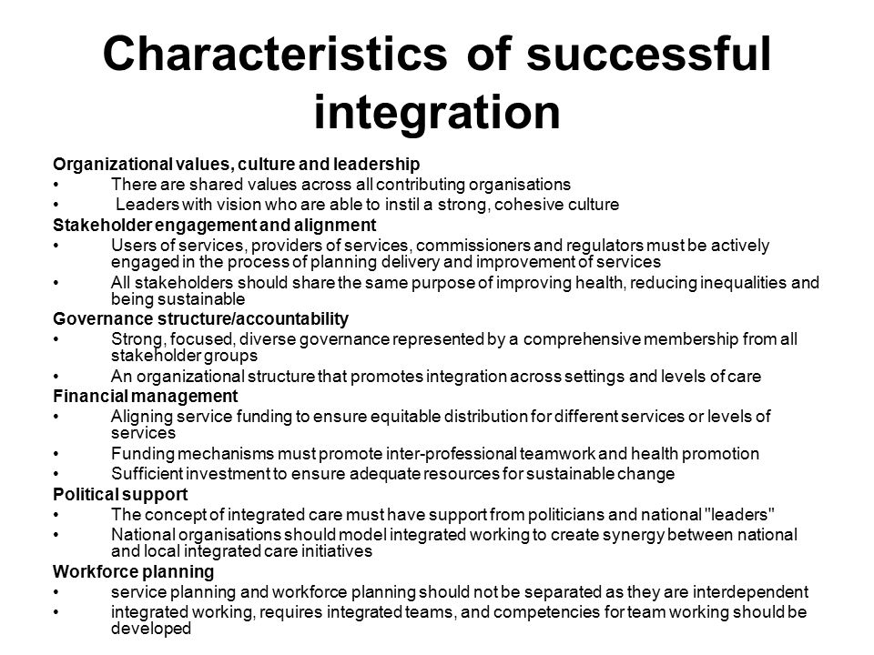 Characteristics of successful integration Organizational values, culture and leadership There are shared values across all contributing organisations Leaders with vision who are able to instil a strong, cohesive culture Stakeholder engagement and alignment Users of services, providers of services, commissioners and regulators must be actively engaged in the process of planning delivery and improvement of services All stakeholders should share the same purpose of improving health, reducing inequalities and being sustainable Governance structure/accountability Strong, focused, diverse governance represented by a comprehensive membership from all stakeholder groups An organizational structure that promotes integration across settings and levels of care Financial management Aligning service funding to ensure equitable distribution for different services or levels of services Funding mechanisms must promote inter-professional teamwork and health promotion Sufficient investment to ensure adequate resources for sustainable change Political support The concept of integrated care must have support from politicians and national leaders National organisations should model integrated working to create synergy between national and local integrated care initiatives Workforce planning service planning and workforce planning should not be separated as they are interdependent integrated working, requires integrated teams, and competencies for team working should be developed