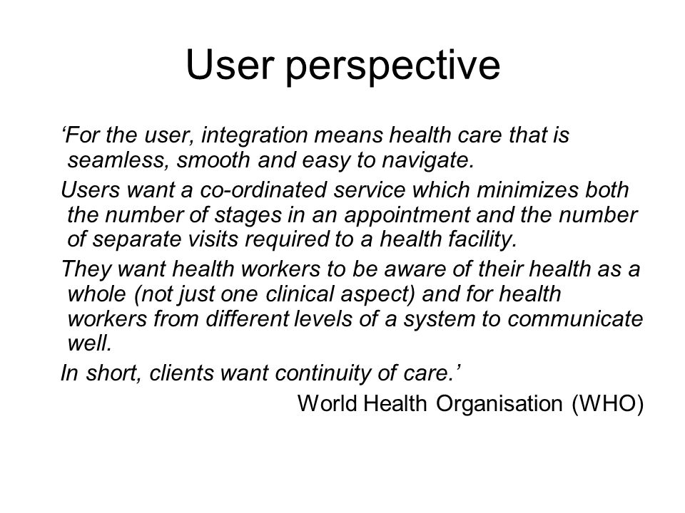 User perspective 'For the user, integration means health care that is seamless, smooth and easy to navigate.