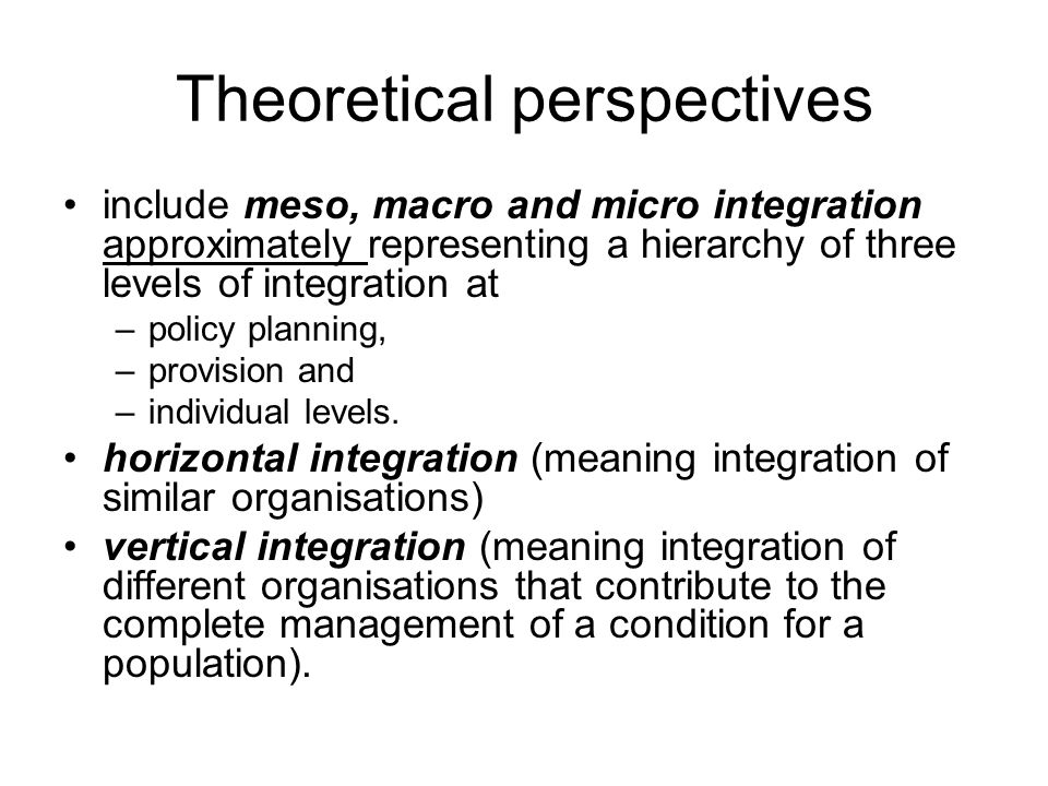Theoretical perspectives include meso, macro and micro integration approximately representing a hierarchy of three levels of integration at –policy planning, –provision and –individual levels.