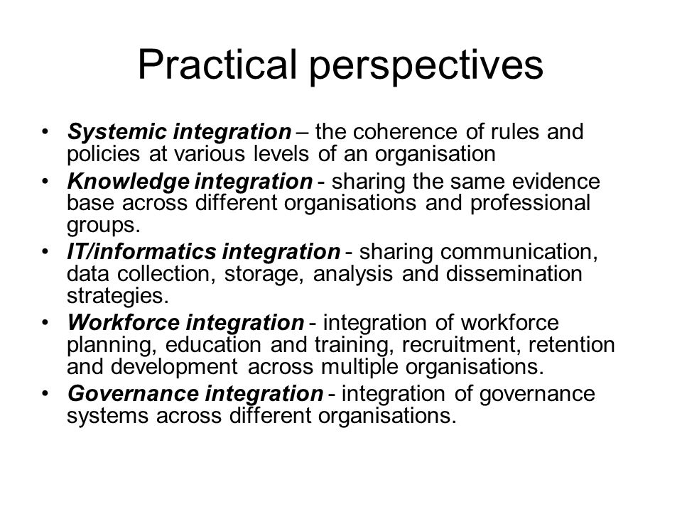 Practical perspectives Systemic integration – the coherence of rules and policies at various levels of an organisation Knowledge integration - sharing the same evidence base across different organisations and professional groups.