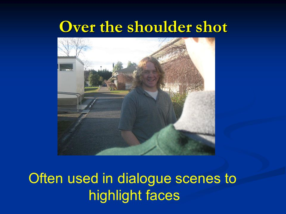 Over the shoulder shot Often used in dialogue scenes to highlight faces