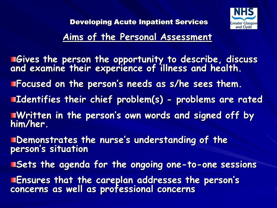 Developing Acute Inpatient Services Aims of the Personal Assessment Gives the person the opportunity to describe, discuss and examine their experience of illness and health.
