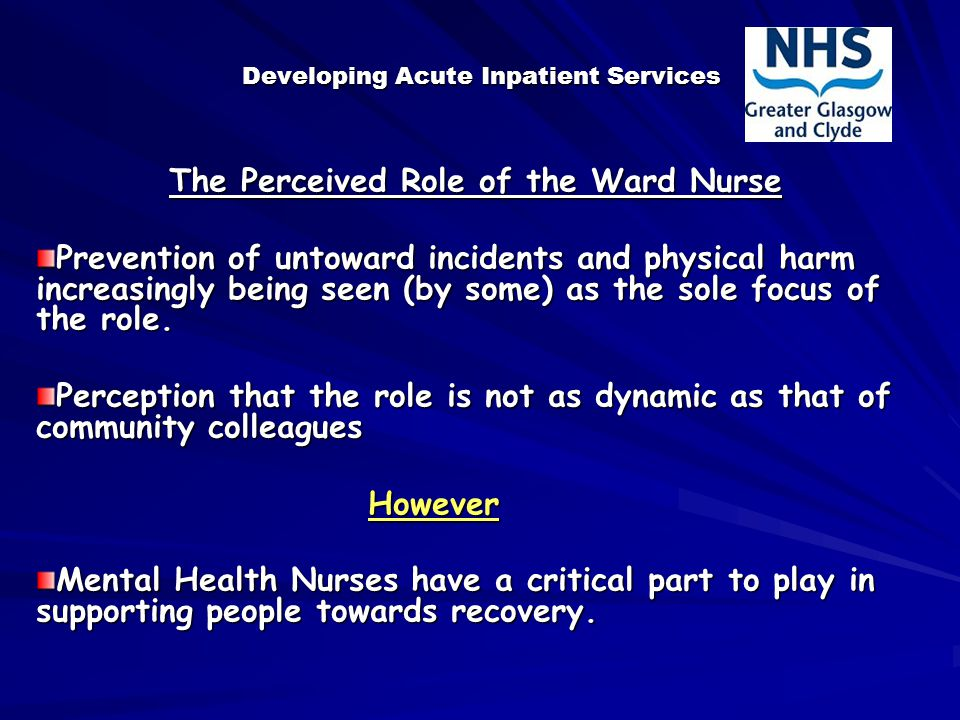 Developing Acute Inpatient Services The Perceived Role of the Ward Nurse Prevention of untoward incidents and physical harm increasingly being seen (by some) as the sole focus of the role.