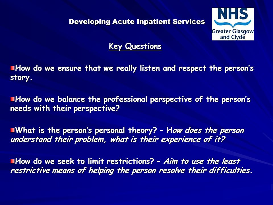 Developing Acute Inpatient Services Key Questions How do we ensure that we really listen and respect the person's story.