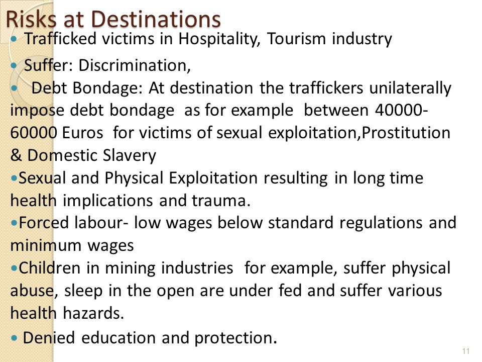 Risks at Destinations Trafficked victims in Hospitality, Tourism industry Suffer: Discrimination, Debt Bondage: At destination the traffickers unilaterally impose debt bondage as for example between 40000- 60000 Euros for victims of sexual exploitation,Prostitution & Domestic Slavery Sexual and Physical Exploitation resulting in long time health implications and trauma.