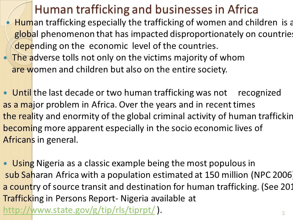 Human trafficking and businesses in Africa Human trafficking and businesses in Africa Human trafficking especially the trafficking of women and children is a global phenomenon that has impacted disproportionately on countries depending on the economic level of the countries.